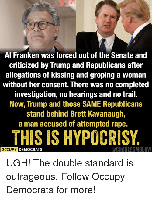 Rape, Trump, and Outrageous: Al Franken was forced out of the Senate and  criticized by Trump and Republicans after  allegations of kissing and groping a woman  without her consent. There was no completed  investigation, no hearings and no trail.  Now, Trump and those SAME Republicans  stand behind Brett Kavanaugh,  a man accused of attempted rape.  THIS IS HYPOCRISY  OCCUPY DEMOCRATS  @CHARLESMBLOW UGH! The double standard is outrageous.   Follow Occupy Democrats for more!