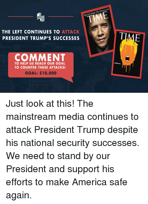 America, Goal, and Help: al Issue: The Democrats  THE LEFT CONTINUES TO ATTACK  PRESIDENT TRUMP'S SUCCESSES  COMMENT  TO HELP US REACH OUR GOAL  TO COUNTER THESE ATTACKS!  Meltdown.  GOAL: $10,000 Just look at this! The mainstream media continues to attack President Trump despite his national security successes. We need to stand by our President and support his efforts to make America safe again.