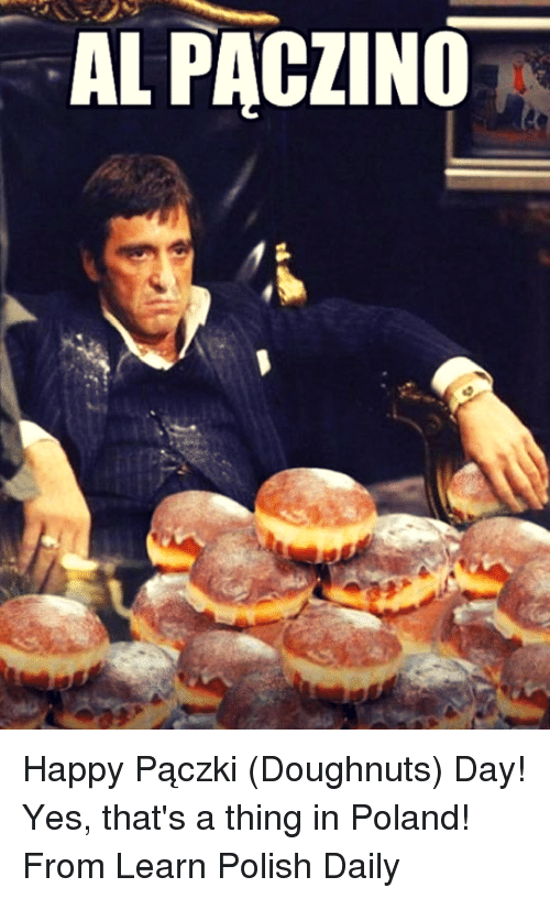 Memes, Happy, and Poland: AL PACZINO Happy Pączki (Doughnuts) Day!   Yes, that's a thing in Poland!   From Learn Polish Daily