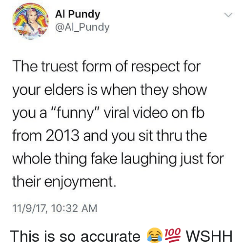 """Fake, Funny, and Memes: Al Pundy  @Al Pundy  The truest form of respect for  your elders is when they show  you a """"funny"""" viral video on fb  from 2013 and you sit thru the  whole thing fake laughing just for  their enjoyment.  11/9/17, 10:32 AM This is so accurate 😂💯 WSHH"""