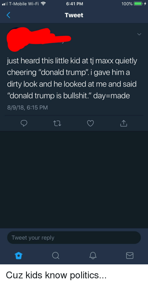 "Donald Trump, Politics, and T-Mobile: al T-Mobile Wi-Fi T  6:41 PM  Tweet  just heard this little kid at tj maxx quietly  cheering ""donald trump"". i gave him a  dirty look and he looked at me and said  ""donald trump is bullshit."" day-made  8/9/18, 6:15 PM  Tweet your reply"