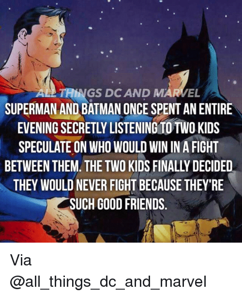 Batman, Friends, and Memes: AL TAINGS DC AND EL  SUPERMAN AND BATMAN ONCE SPENT AN ENTIRE  EVENING SECRETLY LISTENING TO TWO KIDS  SPECULATE ON WHO WOULD WIN IN A FIGHT  THEY WOULD NEVER FIGHT BECAUSE THEY'RE  SUCH GOOD FRIENDS Via @all_things_dc_and_marvel