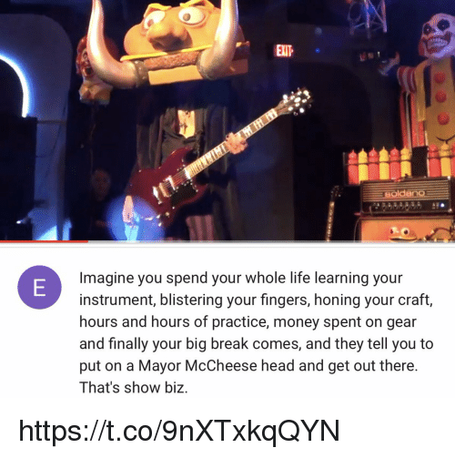Head, Life, and Memes: al1  EXIT  oldano  Imagine you spend your whole life learning your  instrument, blistering your fingers, honing your craft,  hours and hours of practice, money spent on gear  and finally your big break comes, and they tell you to  put on a Mayor McCheese head and get out there.  That's show biz. https://t.co/9nXTxkqQYN