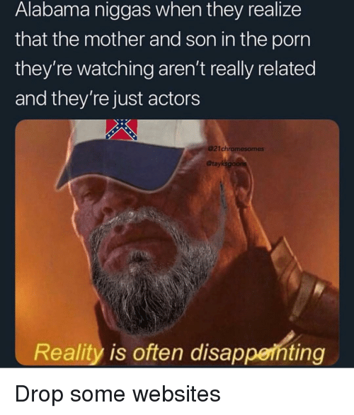 Funny, Alabama, and Porn: Alabama niggas when they realize  that the mother and son in the porn  they're watching aren't really related  and they're just actors  @21chromesomes  Otayks  Reality is often disapperhting Drop some websites