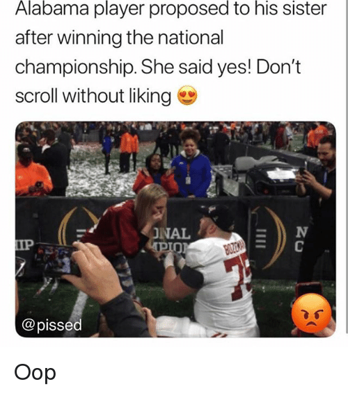 Memes, Alabama, and 🤖: Alabama player proposed to his sister  after winning the national  championship. She said yes! Don't  scroll without liking  NAL  IP  @pissed Oop