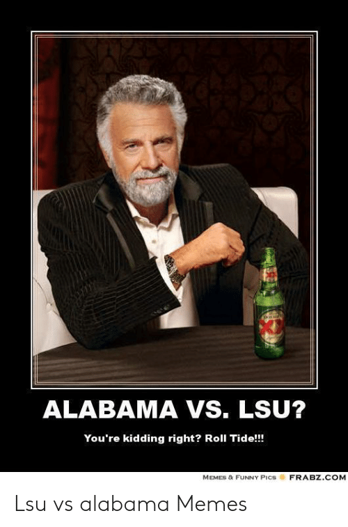 Alabama Vs Lsu You Re Kidding Right Roll Tide Memes Funny Pics Frabzcom Lsu Vs Alabama Memes Funny Meme On Me Me