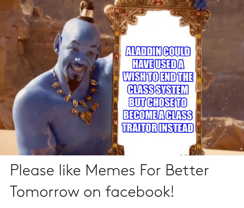 Facebook, Memes, and Tomorrow: ALADDINCOULD  HAVEUSEDA  WISH TO ENDTHE  CLASSSYSTEM  BUT CHOSETO  BECOMEACLASS  TRAITORINSTEAD Please like Memes For Better Tomorrow on facebook!
