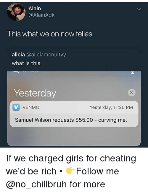 Cheating, Funny, and Girls: Alain  @AlainAdk  This what we on now fellas  alicia @aliciamcnultyy  what is this  Yesterday  V VENMO  Samuel Wilson requests $55.00 curving me.  Yesterday, 11:20 PM If we charged girls for cheating we'd be rich • 👉Follow me @no_chillbruh for more