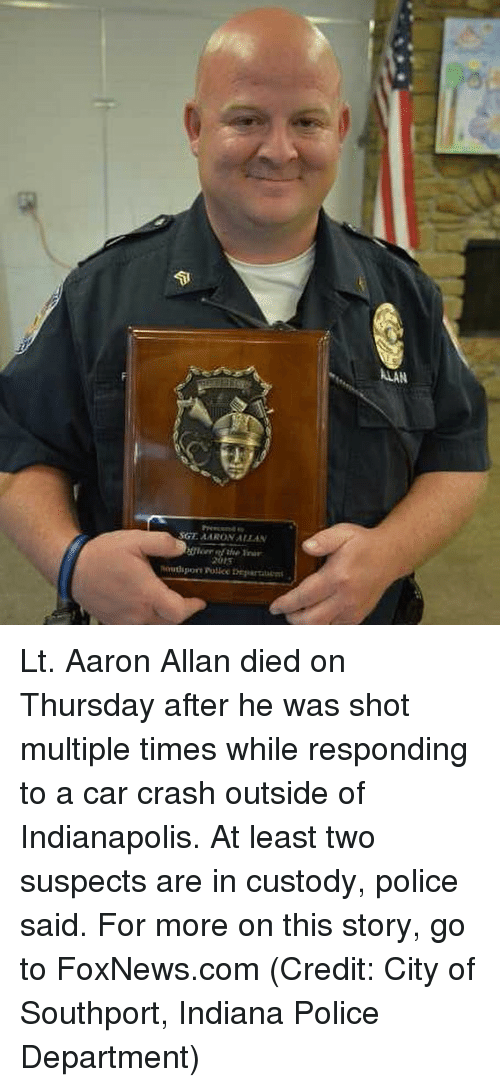 Memes, Police, and Foxnews: ALAN Lt. Aaron Allan died on Thursday after he was shot multiple times while responding to a car crash outside of Indianapolis. At least two suspects are in custody, police said. For more on this story, go to FoxNews.com (Credit: City of Southport, Indiana Police Department)