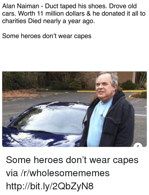 Cars, Shoes, and Heroes: Alan Naiman - Duct taped his shoes. Drove old  cars. Worth 11 million dollars & he donated it all to  charities Died nearly a year ago.  Some heroes don't wear capes Some heroes don't wear capes via /r/wholesomememes http://bit.ly/2QbZyN8
