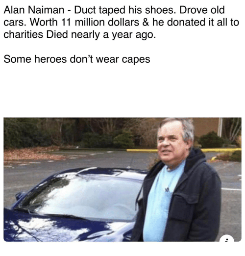 Cars, Shoes, and Heroes: Alan Naiman - Duct taped his shoes. Drove old  cars. Worth 11 million dollars & he donated it all to  charities Died nearly a year ago.  Some heroes don't wear capes
