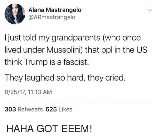 Memes, Trump, and Haha: Alana Mastrangelo  @ARmastrangelo  I just told my grandparents (who once  lived under Mussolini) that ppl in the US  think Trump is a fascist.  They laughed so hard, they cried.  8/25/17, 11:13 AM  303 Retweets 525 Likes HAHA GOT EEEM!