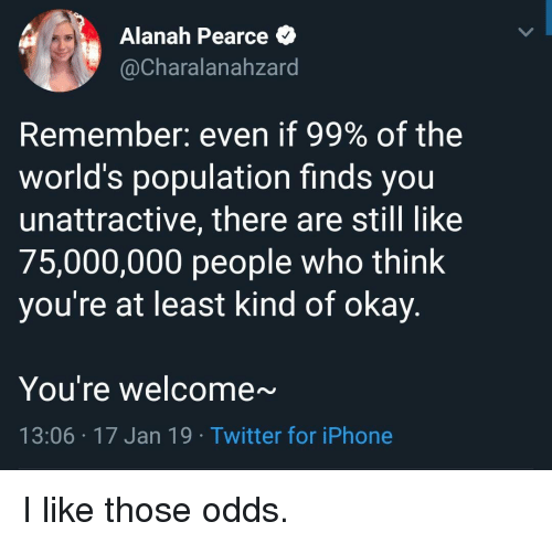 Iphone, Twitter, and Okay: Alanah Pearce *  @Charalanahzard  Remember: even if 99% of the  world's population finds you  unattractive, there are still like  75,000,000 people who think  you're at least kind of okay.  You're welcome~  13:06 17 Jan 19 Twitter for iPhone I like those odds.