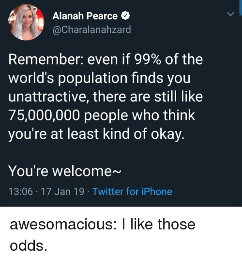 Iphone, Tumblr, and Twitter: Alanah Pearce *  @Charalanahzard  Remember: even if 99% of the  world's population finds you  unattractive, there are still like  75,000,000 people who think  you're at least kind of okay.  You're welcome~  13:06 17 Jan 19 Twitter for iPhone awesomacious:  I like those odds.