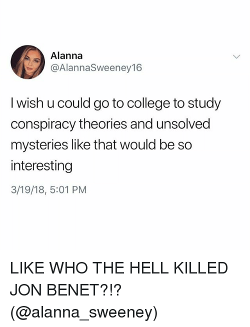 College, Girl Memes, and Conspiracy: Alanna  @AlannaSweeney16  I wish u could go to college to study  conspiracy theories and unsolved  mysteries like that would be so  interesting  3/19/18, 5:01 PM LIKE WHO THE HELL KILLED JON BENET?!? (@alanna_sweeney)