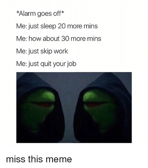 Meme, Work, and Alarm: *Alarm goes off*  Me: just sleep 20 more mins  Me: how about 30 more mins  Me: just skip work  Me: just quit your job miss this meme