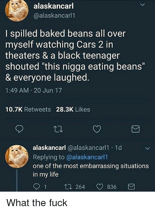 "Baked, Cars, and Life: alaskancarl  @alaskancarl1  I spilled baked beans all over  myself watching Cars 2 in  theaters & a black teenager  shouted this nigga eating beans""  & everyone laughed  1:49 AM 20 Jun 17  10.7K Retweets 28.3K Likes  alaskancarl @alaskancarl1 1d  Replying to @alaskancarl1  one of the most embarrassing situations  in my life  1 t. 264 836 What the fuck"