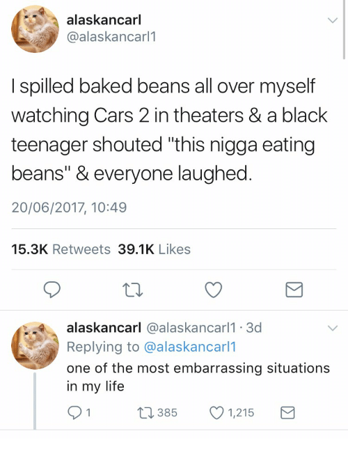 """Baked, Cars, and Life: alaskancarl  @alaskancarl1  I spilled baked beans all over myself  watching Cars 2 in theaters & a black  teenager shouted """"this nigga eating  beans"""" & everyone laughed  20/06/2017, 10:49  15.3K Retweets 39.1K Likes  alaskancarl @alaskancarl1 3c  Replying to @alaskancarl1  one of the most embarrassing situations  in my life  0385  1,215"""
