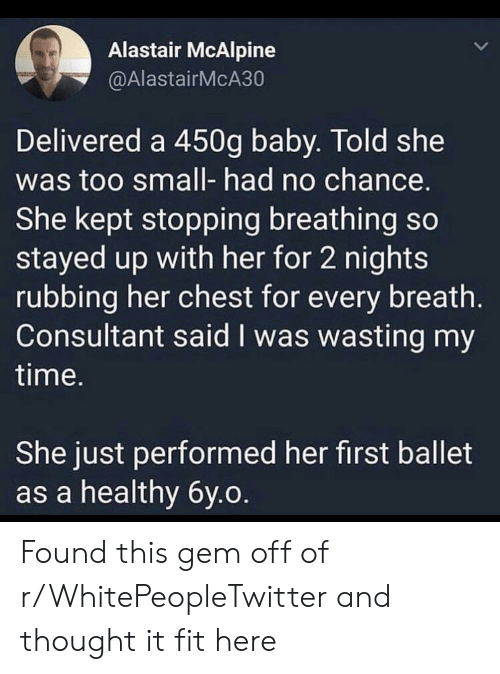 Time, Ballet, and Thought: Alastair McAlpine  @AlastairMcA30  Delivered a 450g baby. Told she  was too small- had no chance.  She kept stopping breathing so  stayed up with her for 2 nights  rubbing her chest for every breath.  Consultant said I was wasting my  time.  She just performed her first ballet  as a healthy 6y.o Found this gem off of r/WhitePeopleTwitter and thought it fit here