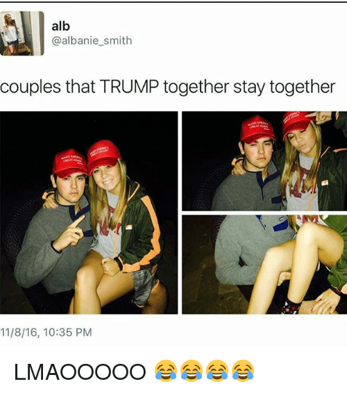 Memes, Trump, and 🤖: alb  albanie smith  couples that TRUMP together stay together  11/8/16, 10:35 PM LMAOOOOO 😂😂😂😂