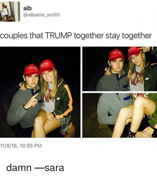 Memes, Trump, and 🤖: alb  @albanie smith  couples that TRUMP together stay together  11/8/16, 10:35 PM damn —sara
