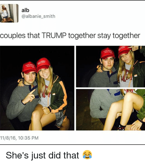 Memes, Trump, and 🤖: alb  albanie smith  couples that TRUMP together stay together  11/8/16, 10:35 PM She's just did that 😂