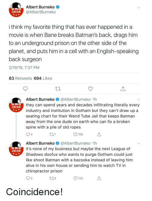 Alive, Bane, and Batman: Albert Burneko<  @AlbertBurneko  UNION  i think my favorite thing that has ever happened in a  movie is when Bane breaks Batman's back, drags him  to an underground prison on the other side of the  planet, and puts him in a cell with an English-speaking  back surgeon  2/19/19, 7:37 PM  83 Retweets 694 Likes  Albert Burneko @AlbertBurneko 1h  they can spend years and decades infiltrating literally every  industry and institution in Gotham but they can't draw up a  seating chart for their Weird Tube Jail that keeps Batman  away from the one dude on earth who can fix a broken  spine with a pile of old ropes  UNION  7  O 198  4  Albert Burneko @AlbertBurneko 1h  it's none of my business but maybe the next League of  Shadows doofus who wants to purge Gotham could just  like shoot Batman with a bazooka instead of leaving him  alive in his own house or sending him to watch TV in  chiropractor prison  UNION  8  O 134 Coincidence!