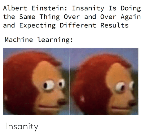 Albert Einstein, Einstein, and Insanity: Albert Einstein: Insanity Is Doing  the Same Thing Over and Over Again  and Expecting Different Results  Machine learning: Insanity