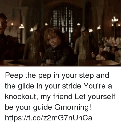 Memes, 🤖, and Step: albo Peep the pep in your step and the glide in your stride You're a knockout, my friend Let yourself be your guide Gmorning! https://t.co/z2mG7nUhCa