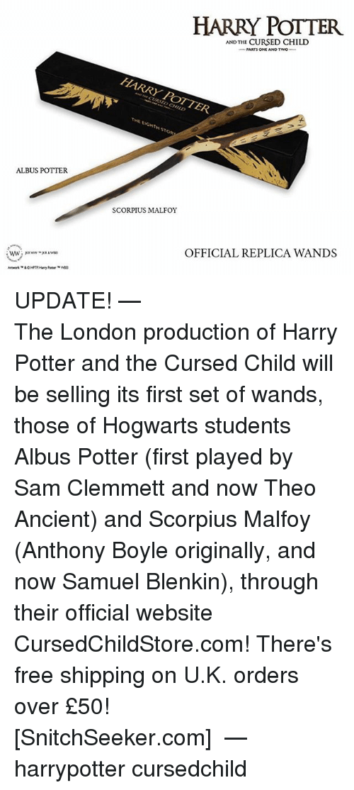 Harry Potter, Memes, and Free: ALBUS POTTER.  HARRY POTTER  AND THE CURSED CHILD  HARRY POTTER  SCORPIUS MALFOY  OFFICIAL REPLICA WANDS UPDATE! ⠀⠀⠀⠀⠀⠀⠀⠀⠀⠀⠀⠀⠀⠀⠀⠀⠀⠀⠀⠀⠀⠀⠀⠀⠀⠀— The London production of Harry Potter and the Cursed Child will be selling its first set of wands, those of Hogwarts students Albus Potter (first played by Sam Clemmett and now Theo Ancient) and Scorpius Malfoy (Anthony Boyle originally, and now Samuel Blenkin), through their official website CursedChildStore.com! There's free shipping on U.K. orders over £50! ⠀⠀⠀⠀⠀⠀⠀⠀⠀⠀⠀⠀⠀ [SnitchSeeker.com] ⠀⠀⠀⠀⠀⠀⠀⠀⠀⠀⠀⠀⠀ — harrypotter cursedchild