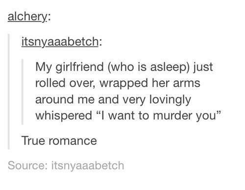 "True, Girlfriend, and Humans of Tumblr: alchery:  itsnyaaabetch  My girlfriend (who is asleep) just  rolled over, wrapped her arms  around me and very lovingly  whispered ""I want to murder you  13  True romance  Source: itsnyaaabetch"