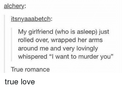 "Love, Memes, and True: alchery:  itsnyaaabetch:  My girlfriend (who is asleep) just  rolled over, wrapped her arms  around me and very lovingly  whispered ""I want to murder you""  True romance true love"