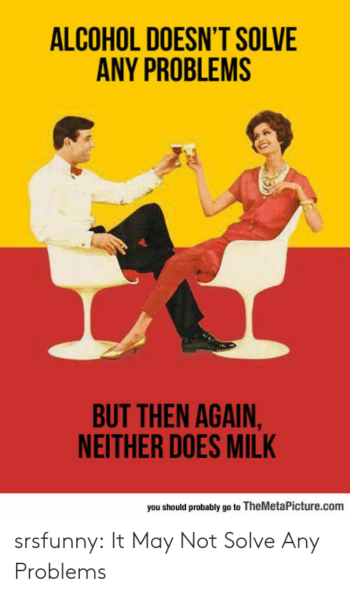 Tumblr, Alcohol, and Blog: ALCOHOL DOESN'T SOLVE  ANY PROBLEMS  BUT THEN AGAIN,  NEITHER DOES MILK  you should probably go to TheMetaPicture.com srsfunny:  It May Not Solve Any Problems