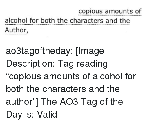 """Target, Tumblr, and Alcohol: alcohol for both the characters and the  Author,  alcohol for both Op  amounts of ao3tagoftheday:  [Image Description: Tag reading """"copious amounts of alcohol for both the characters and the author""""]  The AO3 Tag of the Day is: Valid"""