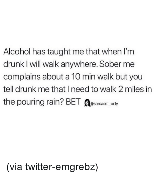Drunk, Funny, and Memes: Alcohol has taught me that when I'm  drunk I will walk anywhere. Sober me  complains about a 10 min walk but you  tell drunk me that I need to walk 2 miles in  the pouring rain? BET A  @sarcasm_only (via twitter-emgrebz)
