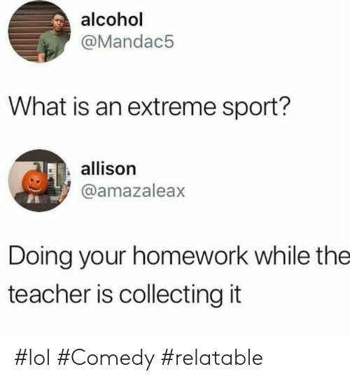 Lol, Teacher, and Alcohol: alcohol  @Mandac5  What is an extreme sport?  allison  @amazaleax  Doing your homework while the  teacher is collecting it #lol #Comedy #relatable