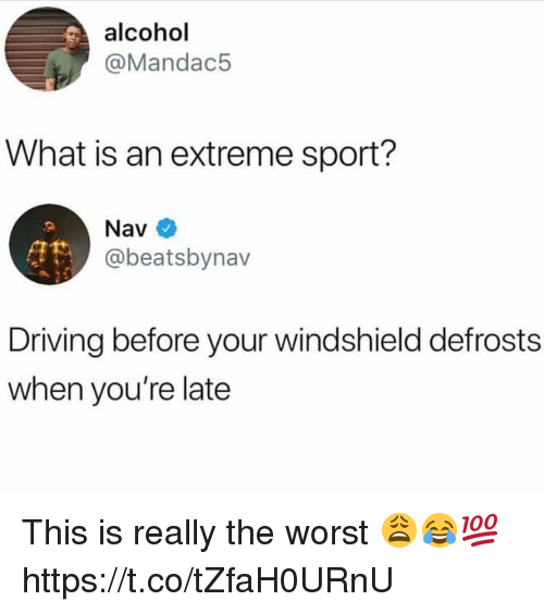 Driving, Memes, and The Worst: alcohol  @Mandac5  What is an extreme sport?  @beatsbynav  Driving before your windshield defrosts  when you're late This is really the worst 😩😂💯 https://t.co/tZfaH0URnU