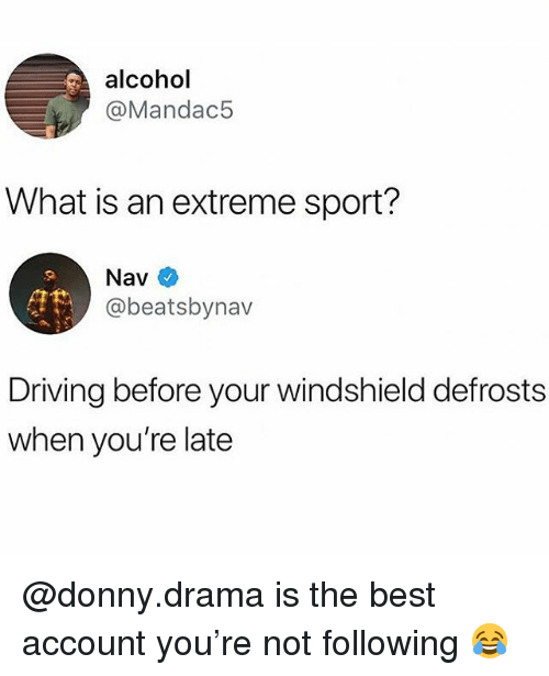 Driving, Alcohol, and Best: alcohol  @Mandac5  What is an extreme sport?  Nav  @beatsbynav  Driving before your windshield defrosts  when you're late @donny.drama is the best account you're not following 😂
