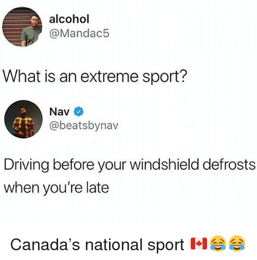 Driving, Funny, and Alcohol: alcohol  @Mandac5  What is an extreme sport?  Nav  @beatsbynav  Driving before your windshield defrosts  when you're late Canada's national sport 🇨🇦😂😂