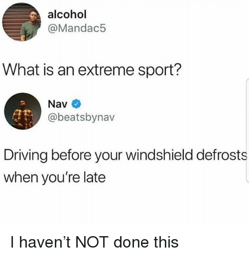 Driving, Alcohol, and What Is: alcohol  @Mandac5  What is an extreme sport?  Nav  @beatsbynav  Driving before your windshield defrosts  when you're late I haven't NOT done this