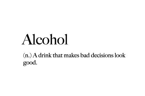Bad, Alcohol, and Good: Alcohol  (n.) A drink that makes bad decisions look  good