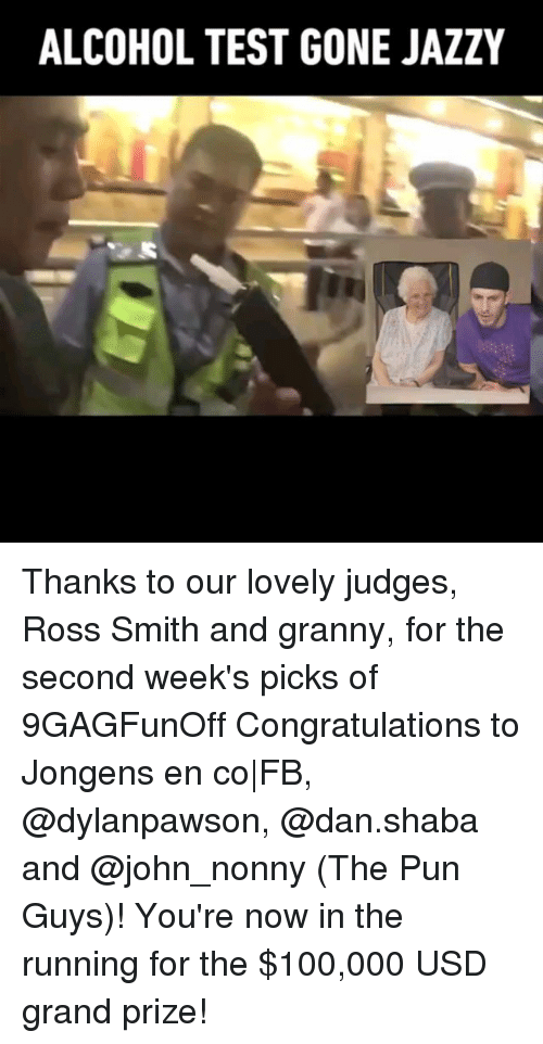 Anaconda, Memes, and Alcohol: ALCOHOL TEST GONE JAZZY Thanks to our lovely judges, Ross Smith and granny, for the second week's picks of 9GAGFunOff Congratulations to Jongens en co|FB, @dylanpawson, @dan.shaba and @john_nonny (The Pun Guys)! You're now in the running for the $100,000 USD grand prize!
