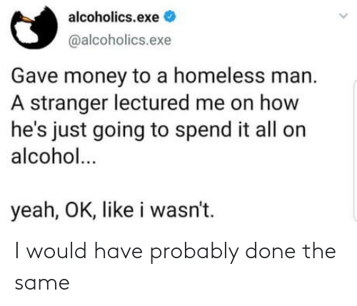 Homeless, Money, and Yeah: alcoholics.exe  @alcoholics.exe  Gave money to a homeless man.  A stranger lectured me on how  he's just going to spend it all on  alcohol...  yeah, OK, like i wasn't. I would have probably done the same