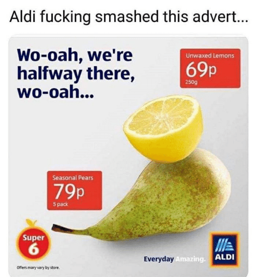 Fucking, Aldi, and Amazing: Aldi fucking smashed this advert...  Wo-oah, we're  halfway there,  wo-oah...  Unwaxed Lemons  69p  250g  Seasonal Pears  7%  5 pack  Super  6  ALDI  Everyday  Amazing.  Offers mary vary by store