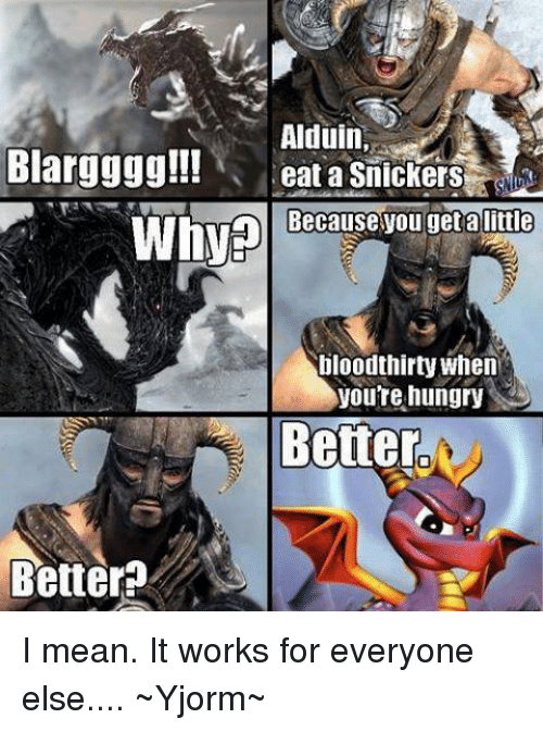 alduin blargggg eat a snickers ause you get a little why