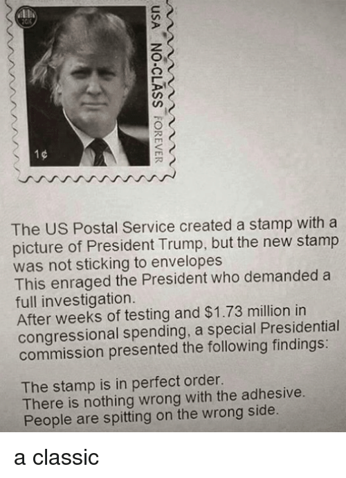 Memes, The Following, and Trump: ALE  The US Postal Service created a stamp with a  picture of President Trump, but the new stamp  was not sticking to envelopes  This enraged the President who demanded a  full investigation  After weeks of testing and $1.73 million in  congressional spending, a special Presidential  commission presented the following findings:  The stamp is in perfect order.  There is nothing wrong with the adhesive  People are spitting on the wrong side a classic