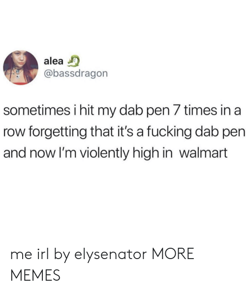 Dank, Fucking, and Memes: alea  @bassdragorn  sometimes i hit my dab pen 7 times in a  row forgetting that it's a fucking dab pen  and now I'm violently high in walmart me irl by elysenator MORE MEMES