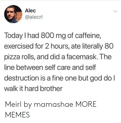 Dank, God, and Memes: Alec  @alecrl  Today I had 800 mg of caffeine,  exercised for 2 hours, ate literally 80  pizza rolls, and did a facemask. The  line between self care and self  destruction is a fine one but god do l  walk it hard brother Meirl by mamashae MORE MEMES