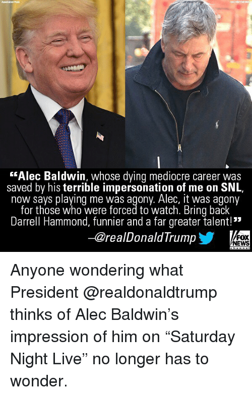 "Mediocre, Memes, and News: ""Alec Baldwin, whose dying mediocre career was  saved by his terrible impersonation of me on SNL,  now savs plaving me was agony. Alec, it was agony  for those who were forced to watch. Bring back  Darrell Hammond, funnier and a far greater talent!  -@realDonaldTrump  FOX  NEWS Anyone wondering what President @realdonaldtrump thinks of Alec Baldwin's impression of him on ""Saturday Night Live"" no longer has to wonder."
