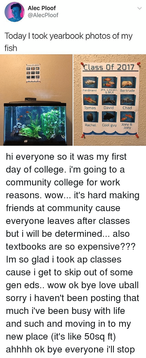College, Community, and Friends: Alec Ploof  @AlecPloof  Today I took yearbook photos of my  fish  Class Of 2017  Ferdinand JFK.Lincoln. Bertrude  & MLK  Tomas  David  Chad  Rachel Cool guy Joey&  Joey hi everyone so it was my first day of college. i'm going to a community college for work reasons. wow... it's hard making friends at community cause everyone leaves after classes but i will be determined... also textbooks are so expensive??? Im so glad i took ap classes cause i get to skip out of some gen eds.. wow ok bye love uball sorry i haven't been posting that much i've been busy with life and such and moving in to my new place (it's like 50sq ft) ahhhh ok bye everyone i'll stop